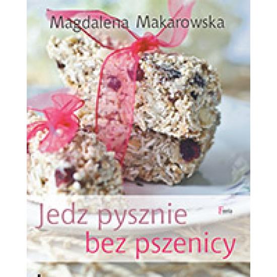 Jedz pysznie bez pszenicy Magdalena Makarowska